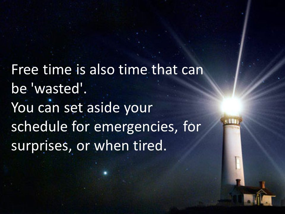 Free time is also time that can be 'wasted'. You can set aside your schedule for emergencies, for surprises, or when tired.