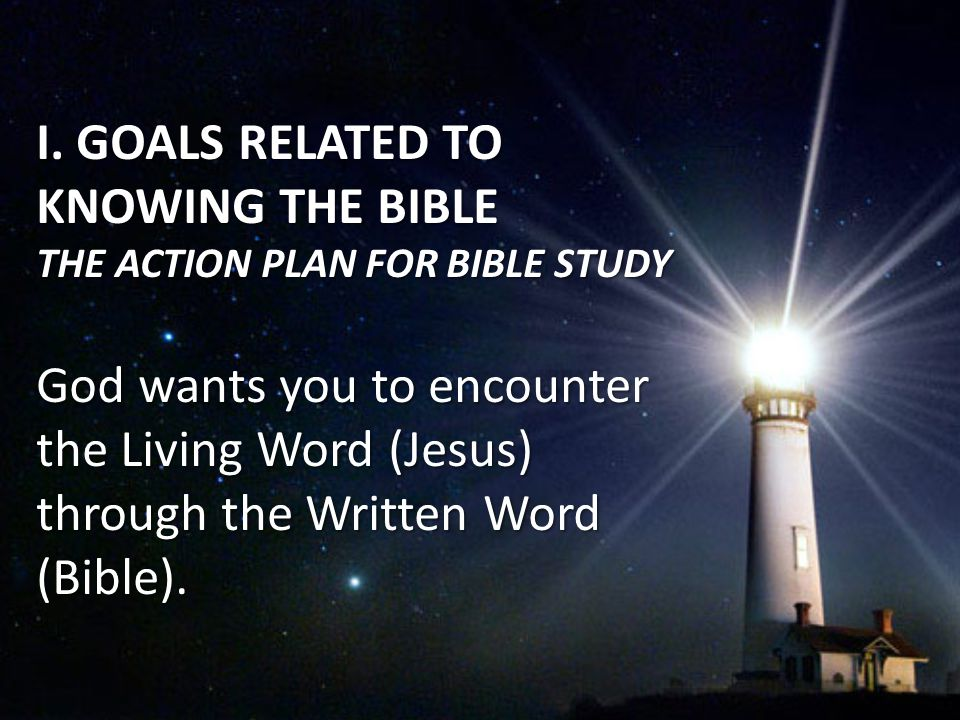 I. GOALS RELATED TO KNOWING THE BIBLE THE ACTION PLAN FOR BIBLE STUDY God wants you to encounter the Living Word (Jesus) through the Written Word (Bib