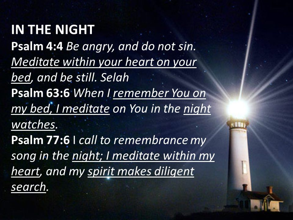 IN THE NIGHT Psalm 4:4 Be angry, and do not sin. Meditate within your heart on your bed, and be still. Selah Psalm 63:6 When I remember You on my bed,