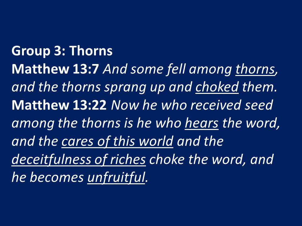 Group 3: Thorns Matthew 13:7 And some fell among thorns, and the thorns sprang up and choked them. Matthew 13:22 Now he who received seed among the th