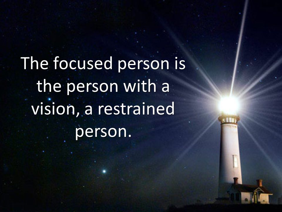 The focused person is the person with a vision, a restrained person.