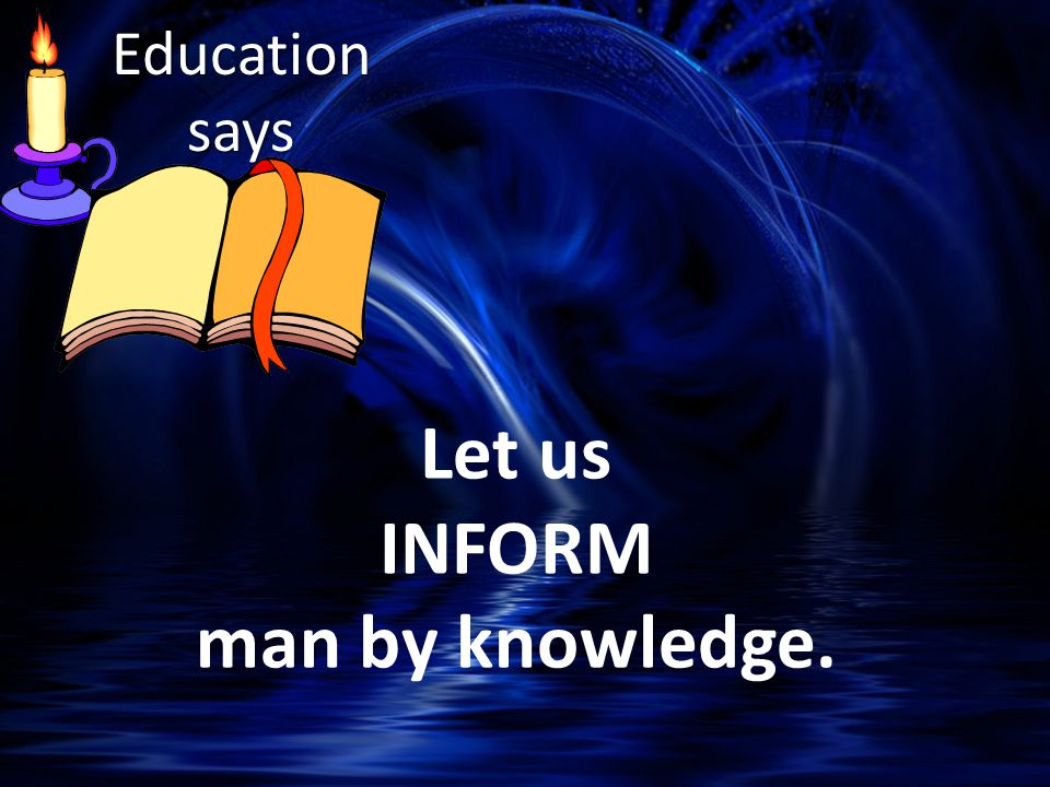 Let us INFORM man by knowledge. Education says