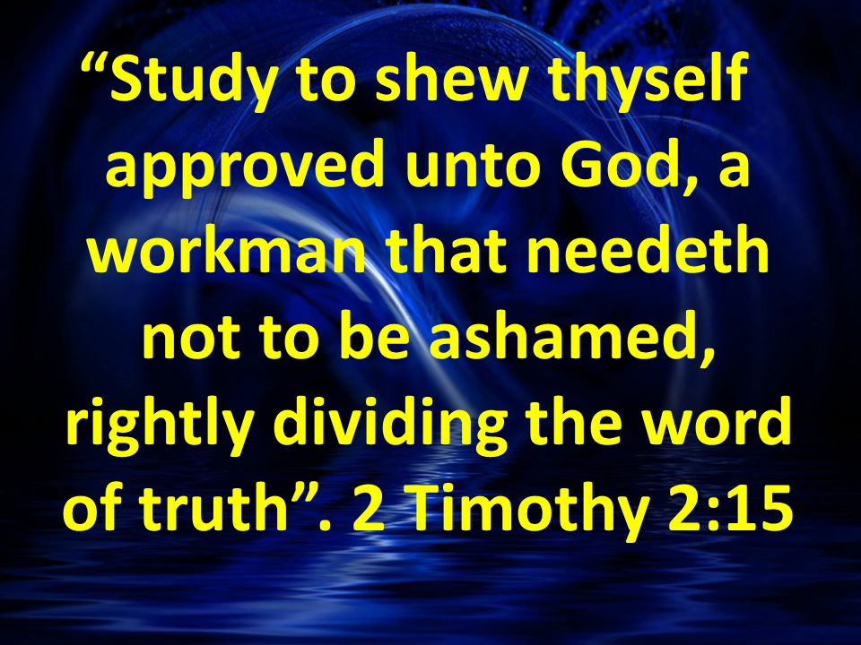 Study to shew thyself approved unto God, a workman that needeth not to be ashamed, rightly dividing the word of truth .