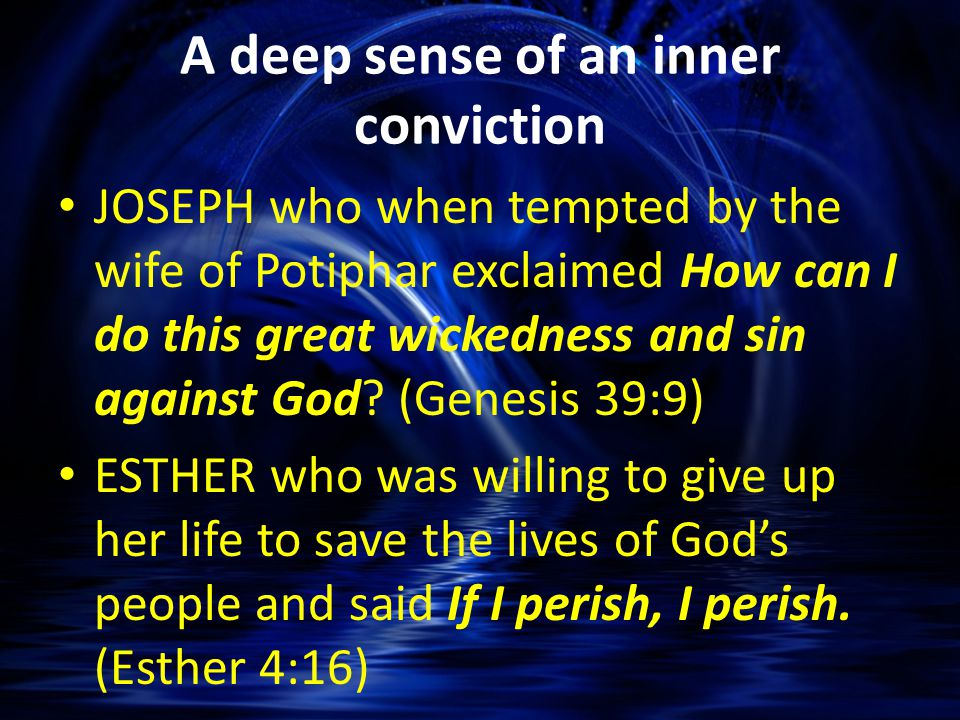 A deep sense of an inner conviction JOSEPH who when tempted by the wife of Potiphar exclaimed How can I do this great wickedness and sin against God.