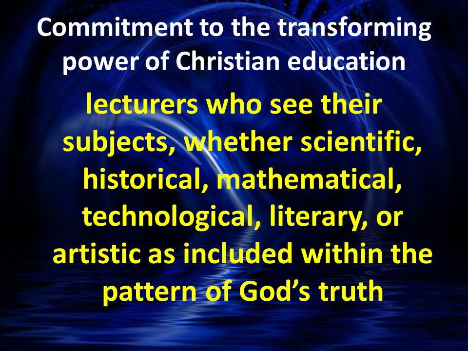 lecturers who see their subjects, whether scientific, historical, mathematical, technological, literary, or artistic as included within the pattern of God's truth Commitment to the transforming power of Christian education