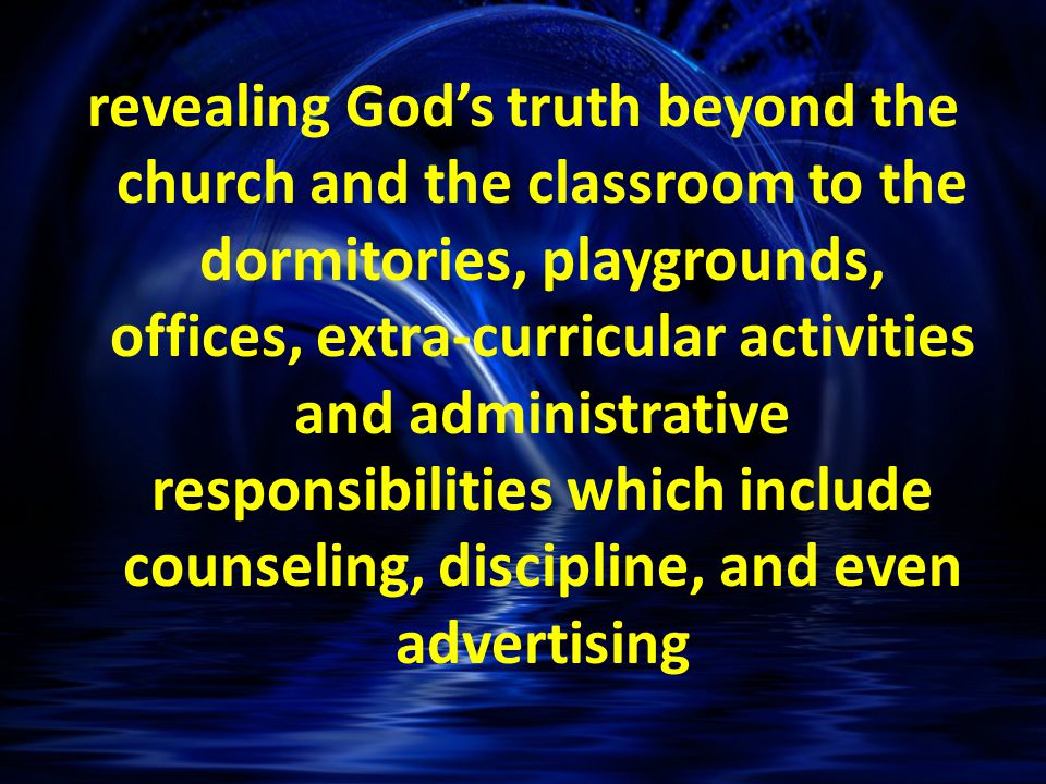 revealing God's truth beyond the church and the classroom to the dormitories, playgrounds, offices, extra-curricular activities and administrative responsibilities which include counseling, discipline, and even advertising