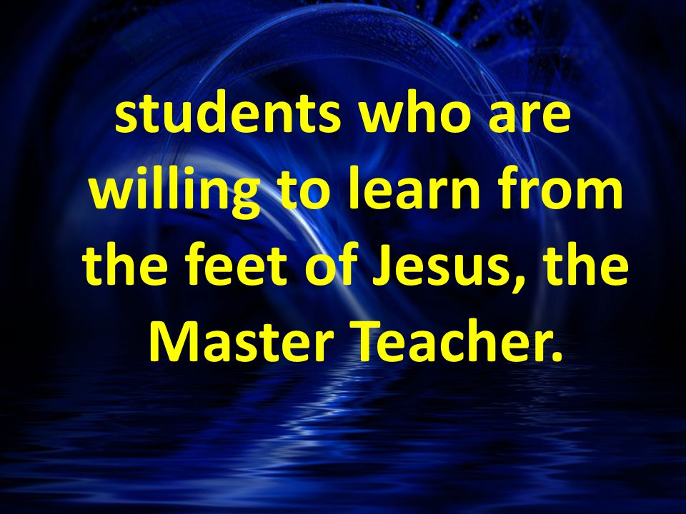 students who are willing to learn from the feet of Jesus, the Master Teacher.