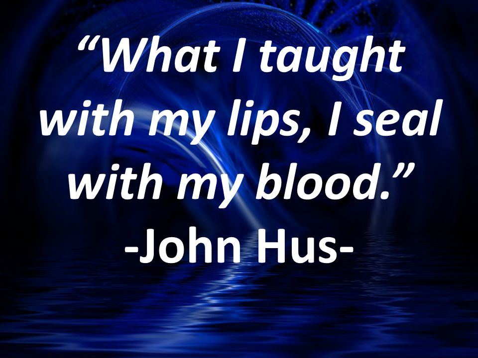 What I taught with my lips, I seal with my blood. -John Hus-