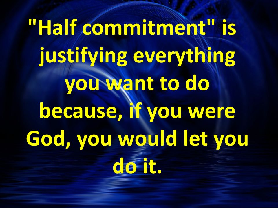 Half commitment is justifying everything you want to do because, if you were God, you would let you do it.