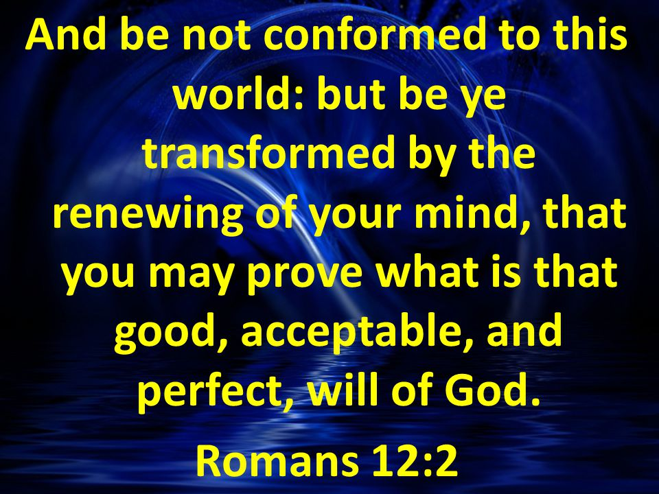 And be not conformed to this world: but be ye transformed by the renewing of your mind, that you may prove what is that good, acceptable, and perfect, will of God.