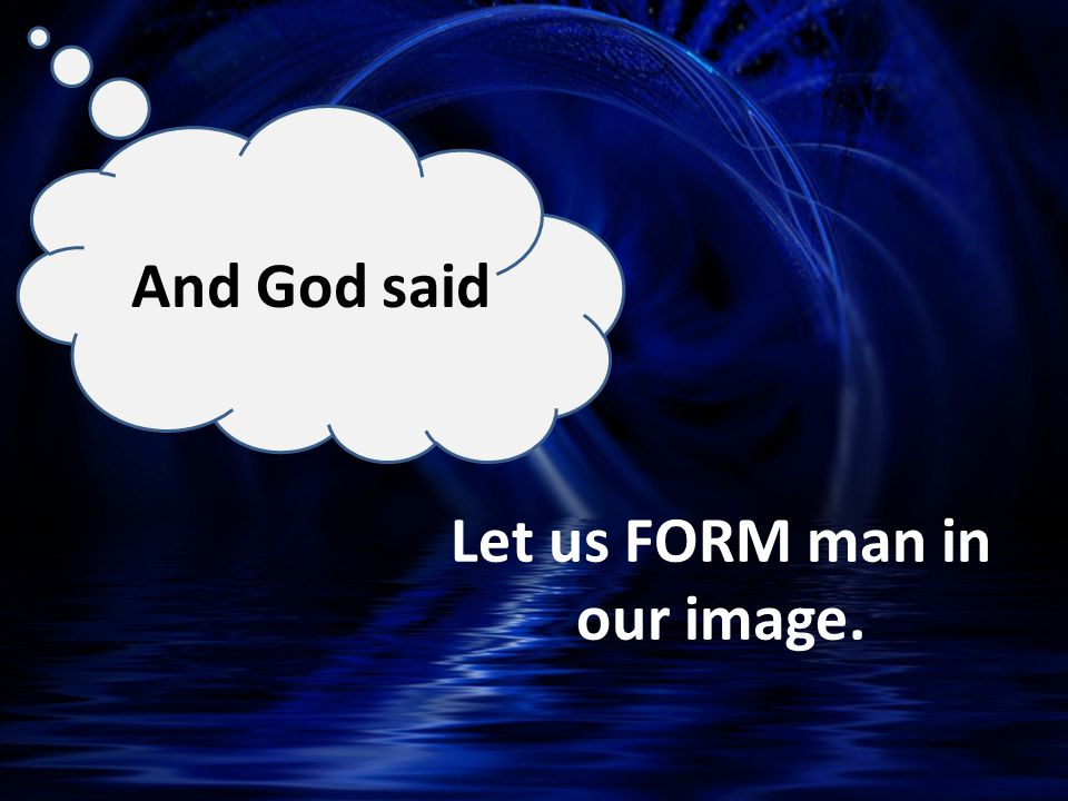 Let us FORM man in our image. And God said