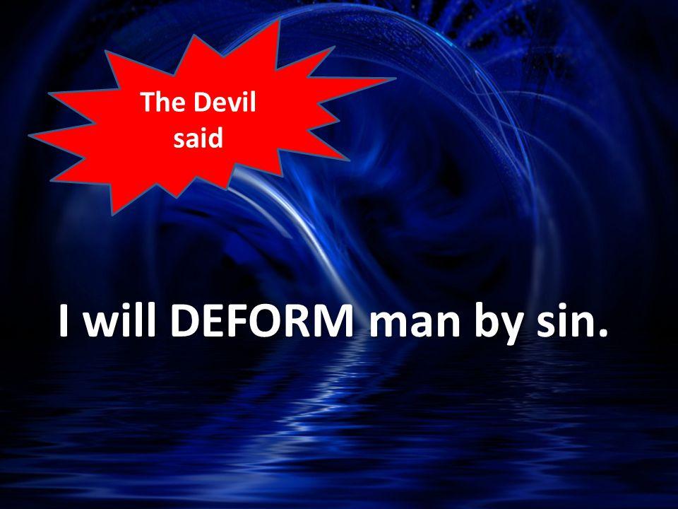 I will DEFORM man by sin. The Devil said