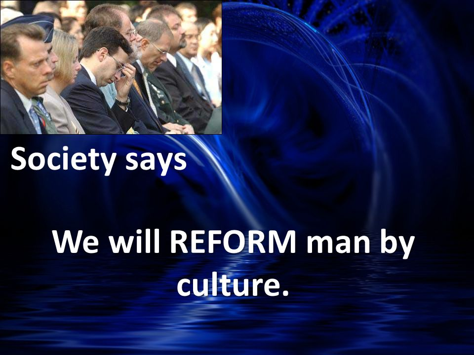 We will REFORM man by culture. Society says