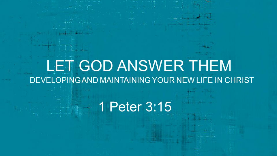 LET GOD ANSWER THEM 1 Peter 3:15 DEVELOPING AND MAINTAINING YOUR NEW LIFE IN CHRIST