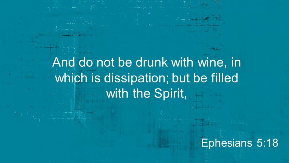 And do not be drunk with wine, in which is dissipation; but be filled with the Spirit, Ephesians 5:18