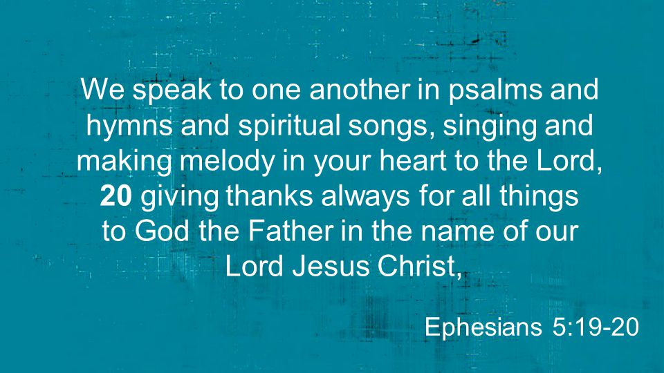We speak to one another in psalms and hymns and spiritual songs, singing and making melody in your heart to the Lord, 20 giving thanks always for all things to God the Father in the name of our Lord Jesus Christ, Ephesians 5:19-20