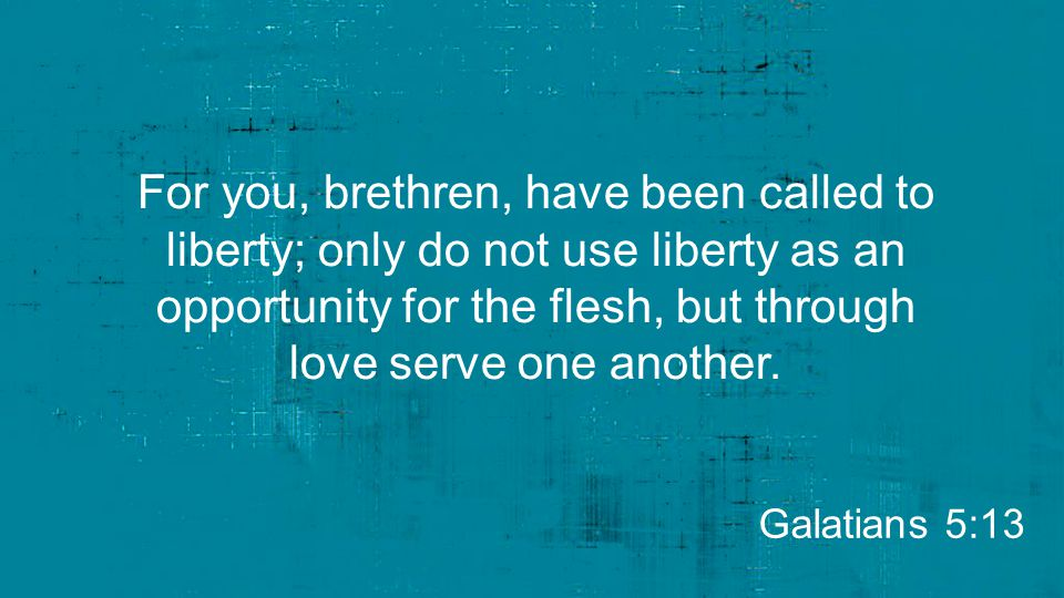 For you, brethren, have been called to liberty; only do not use liberty as an opportunity for the flesh, but through love serve one another.