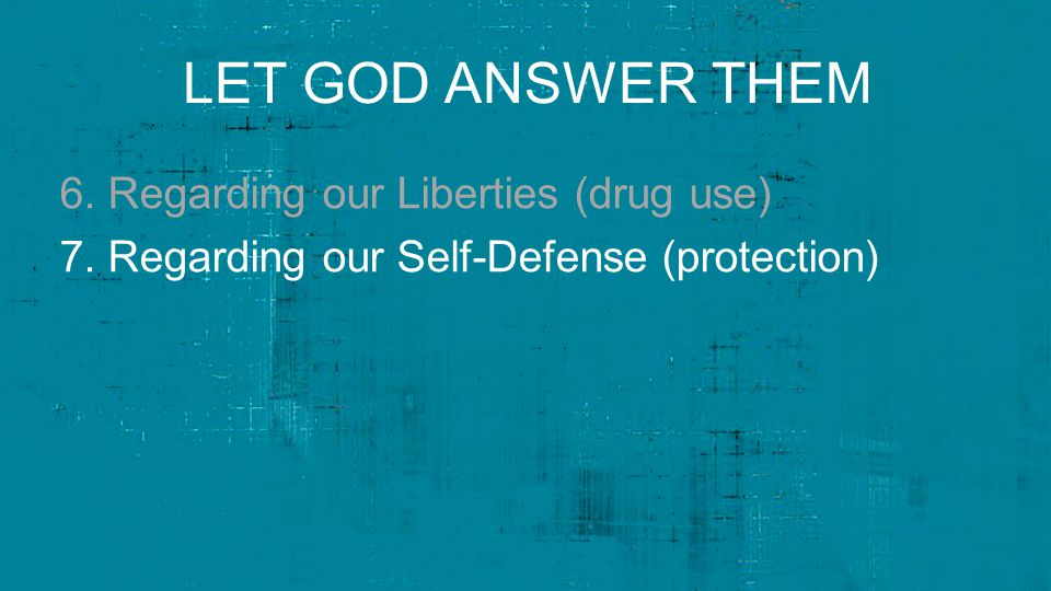 LET GOD ANSWER THEM 6. Regarding our Liberties (drug use) 7.