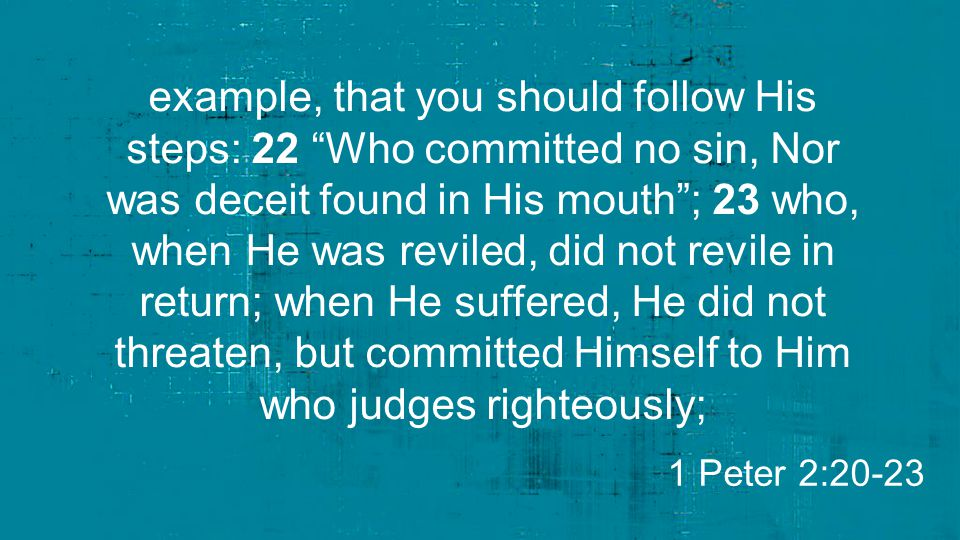 example, that you should follow His steps: 22 Who committed no sin, Nor was deceit found in His mouth ; 23 who, when He was reviled, did not revile in return; when He suffered, He did not threaten, but committed Himself to Him who judges righteously; 1 Peter 2:20-23