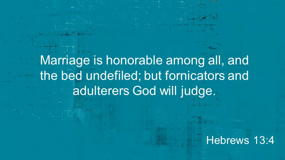 Marriage is honorable among all, and the bed undefiled; but fornicators and adulterers God will judge.