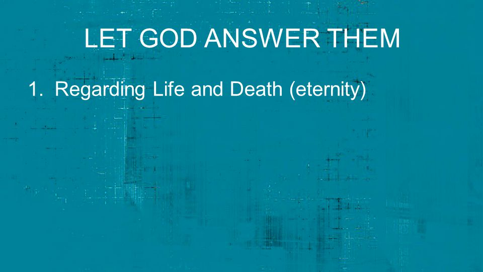 LET GOD ANSWER THEM 1.Regarding Life and Death (eternity)