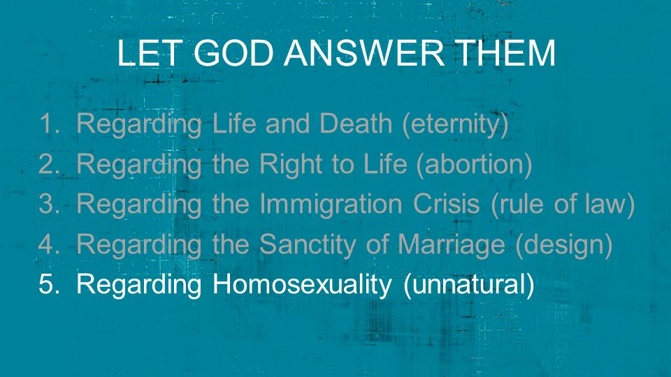 LET GOD ANSWER THEM 1.Regarding Life and Death (eternity) 2.Regarding the Right to Life (abortion) 3.Regarding the Immigration Crisis (rule of law) 4.Regarding the Sanctity of Marriage (design) 5.Regarding Homosexuality (unnatural)