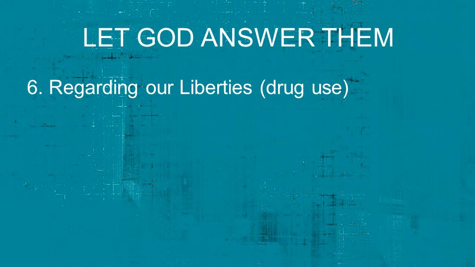 LET GOD ANSWER THEM 6. Regarding our Liberties (drug use)