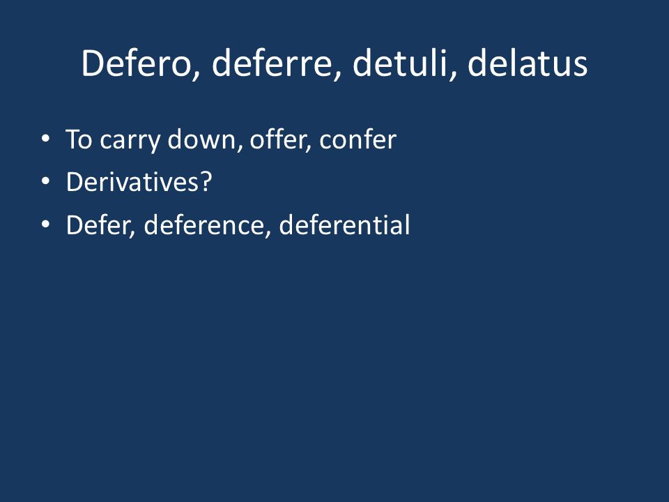 Defero, deferre, detuli, delatus To carry down, offer, confer Derivatives? Defer, deference, deferential