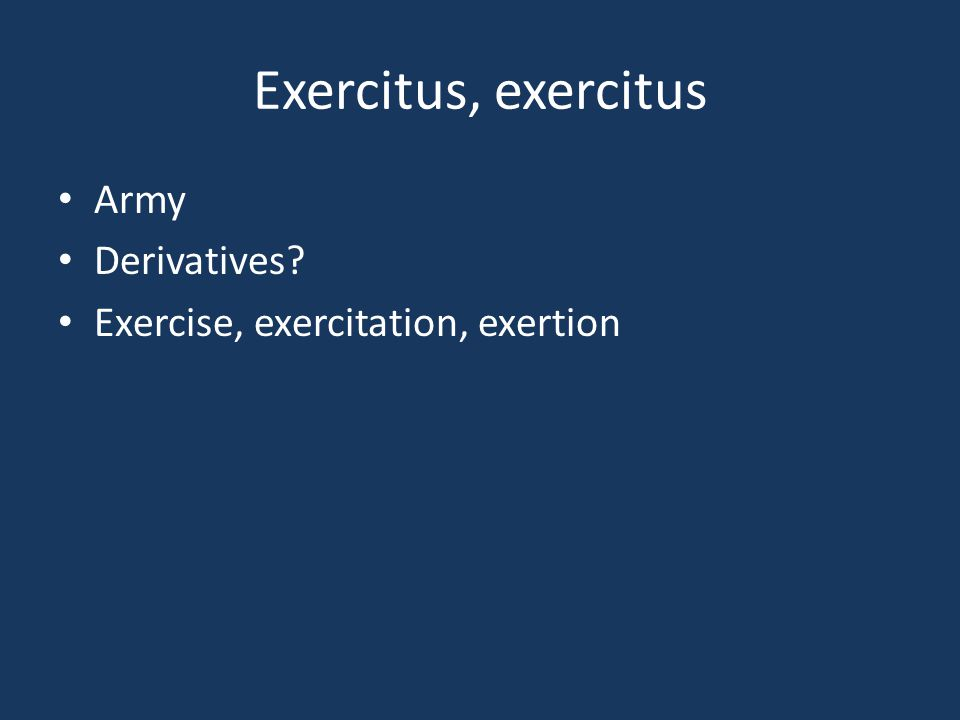 Exercitus, exercitus Army Derivatives? Exercise, exercitation, exertion