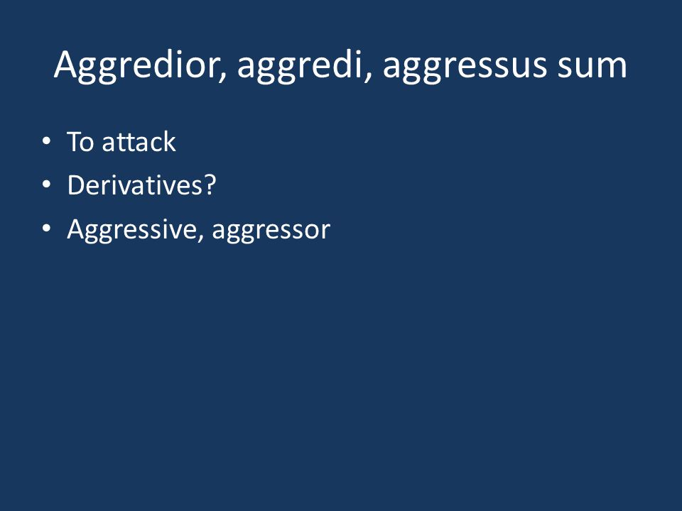 Aggredior, aggredi, aggressus sum To attack Derivatives? Aggressive, aggressor