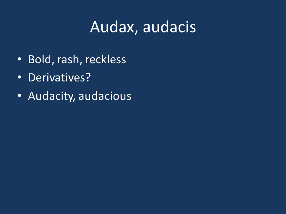 Audax, audacis Bold, rash, reckless Derivatives? Audacity, audacious