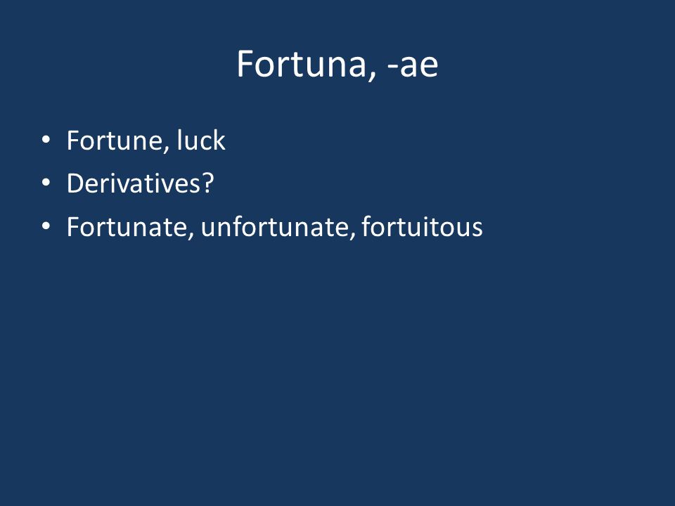 Fortuna, -ae Fortune, luck Derivatives? Fortunate, unfortunate, fortuitous