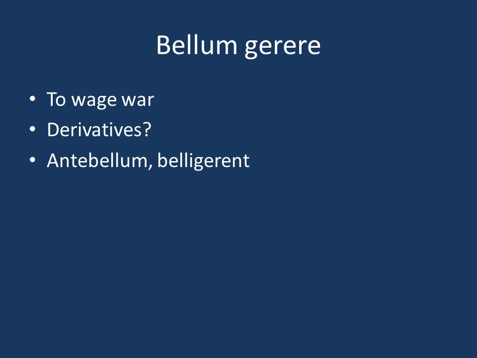 Bellum gerere To wage war Derivatives? Antebellum, belligerent