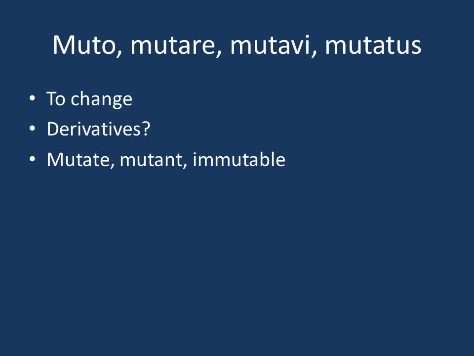 Muto, mutare, mutavi, mutatus To change Derivatives? Mutate, mutant, immutable