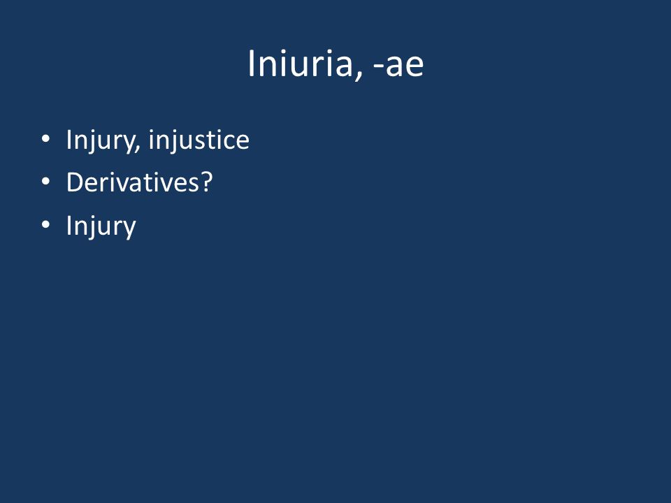 Iniuria, -ae Injury, injustice Derivatives? Injury