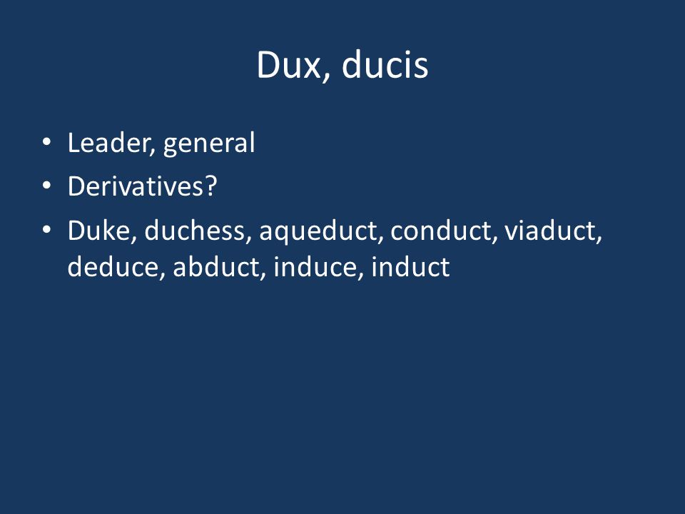 Dux, ducis Leader, general Derivatives? Duke, duchess, aqueduct, conduct, viaduct, deduce, abduct, induce, induct