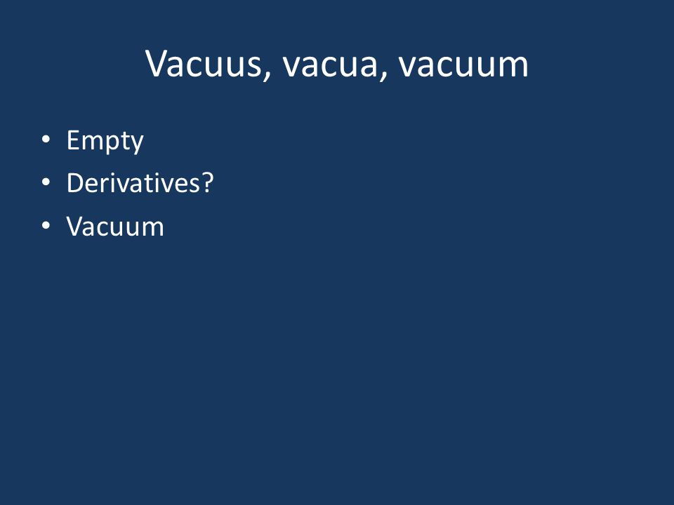 Vacuus, vacua, vacuum Empty Derivatives? Vacuum