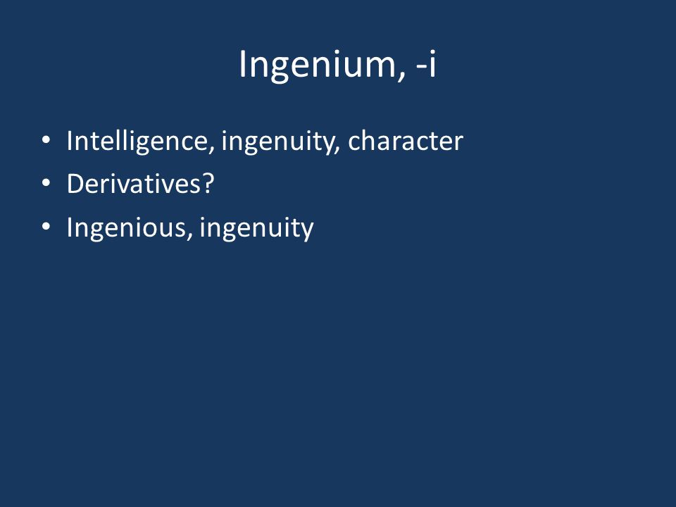 Ingenium, -i Intelligence, ingenuity, character Derivatives? Ingenious, ingenuity