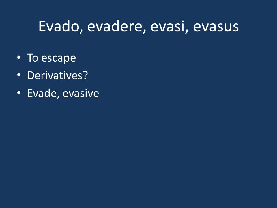 Evado, evadere, evasi, evasus To escape Derivatives? Evade, evasive