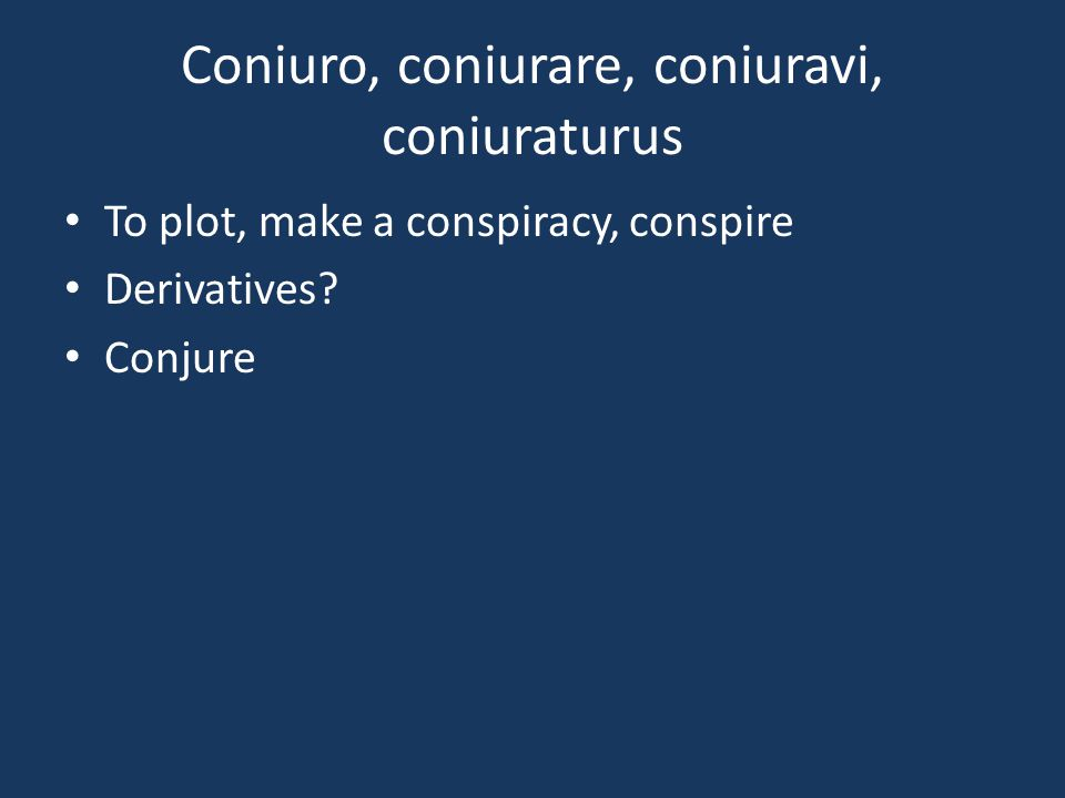Coniuro, coniurare, coniuravi, coniuraturus To plot, make a conspiracy, conspire Derivatives? Conjure