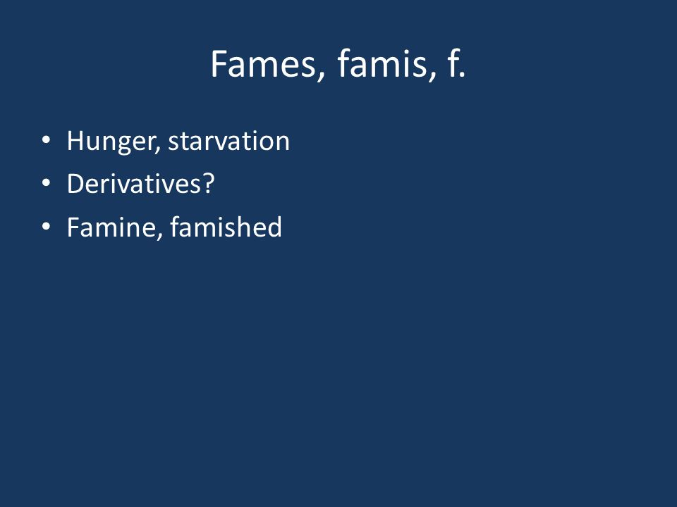 Fames, famis, f. Hunger, starvation Derivatives? Famine, famished