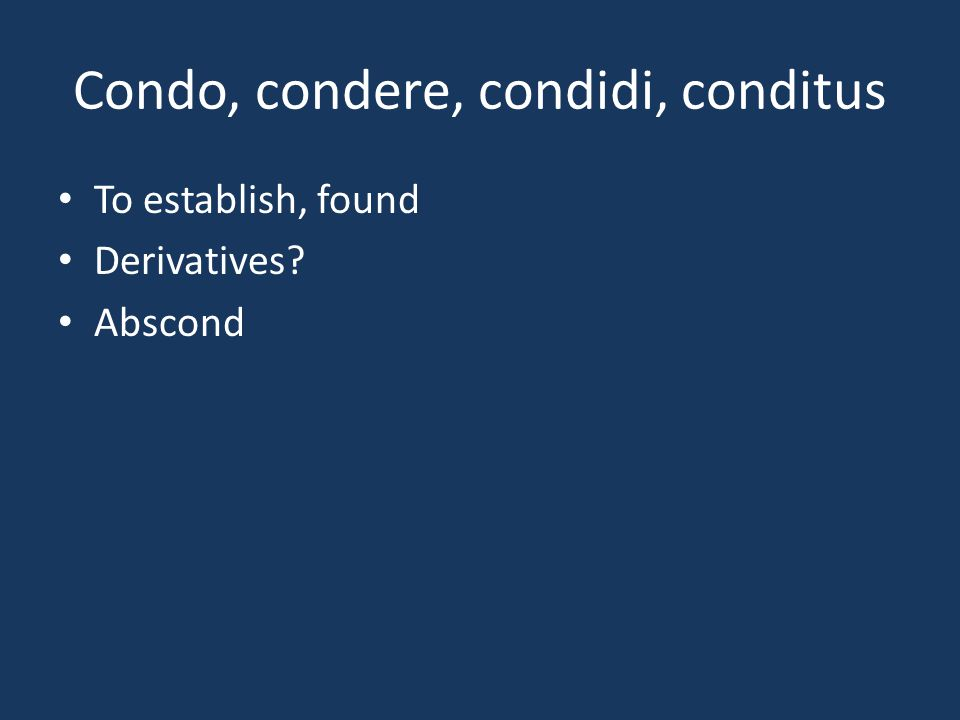 Condo, condere, condidi, conditus To establish, found Derivatives? Abscond