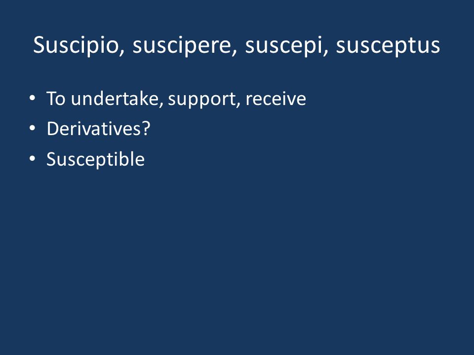 Suscipio, suscipere, suscepi, susceptus To undertake, support, receive Derivatives? Susceptible