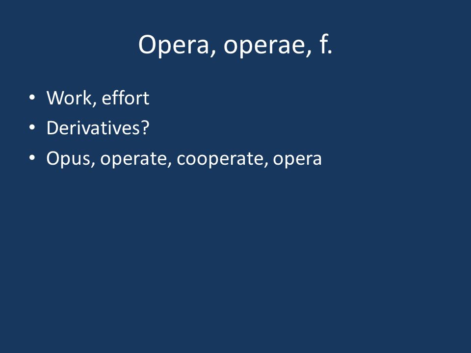 Opera, operae, f. Work, effort Derivatives? Opus, operate, cooperate, opera