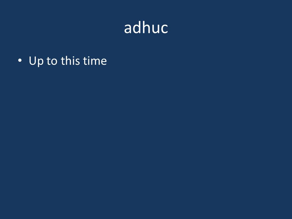 adhuc Up to this time