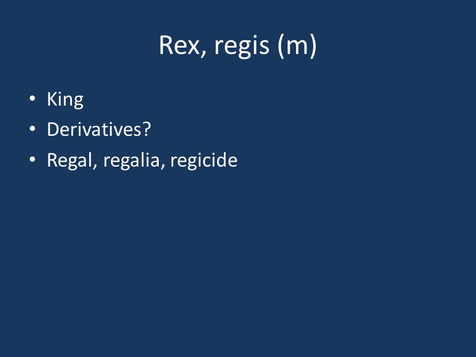 Rex, regis (m) King Derivatives? Regal, regalia, regicide