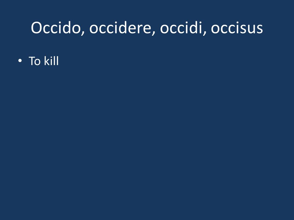 Occido, occidere, occidi, occisus To kill
