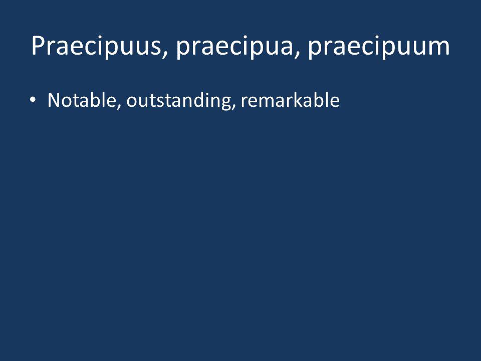 Praecipuus, praecipua, praecipuum Notable, outstanding, remarkable