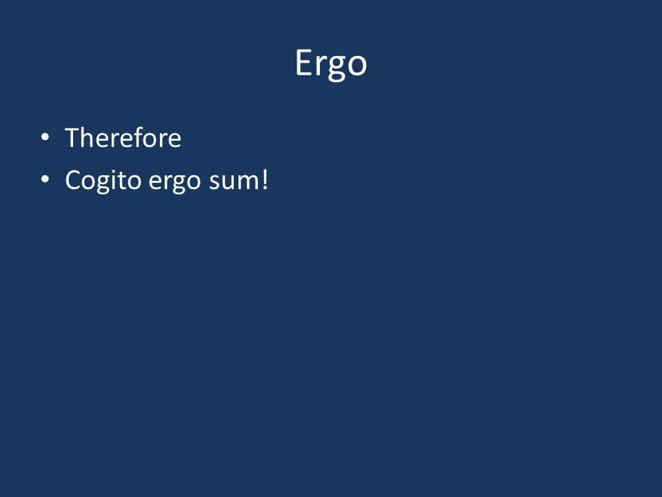 Ergo Therefore Cogito ergo sum!