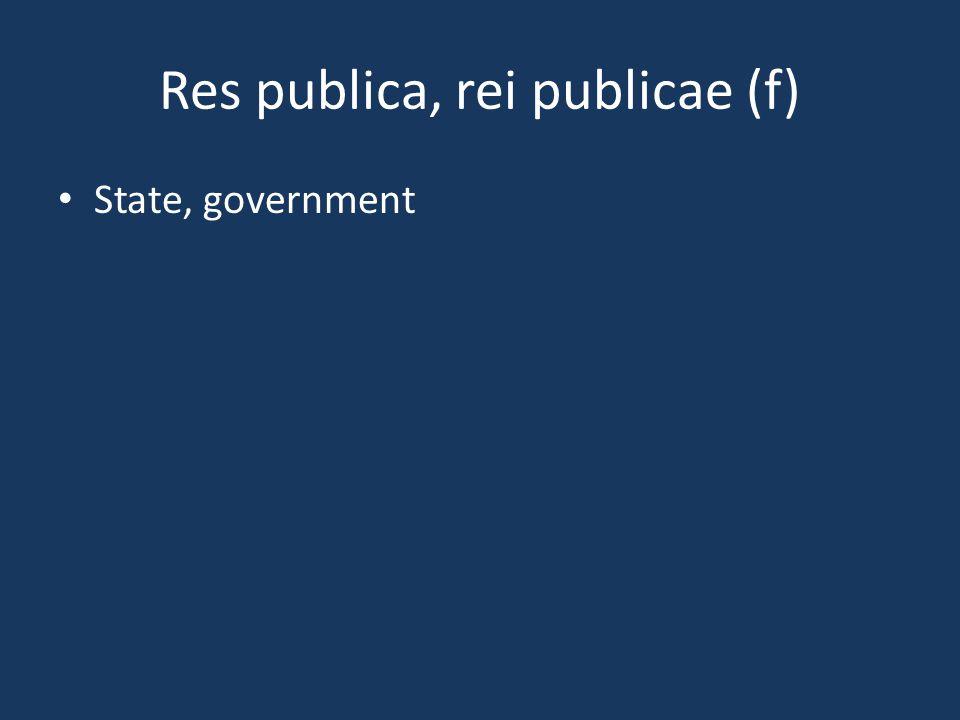 Res publica, rei publicae (f) State, government